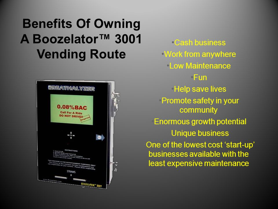 Benefits Of Owning A Boozelator™ 3001 Vending Route Cash business Work from anywhere Low Maintenance Fun Help save lives Promote safety in your commun