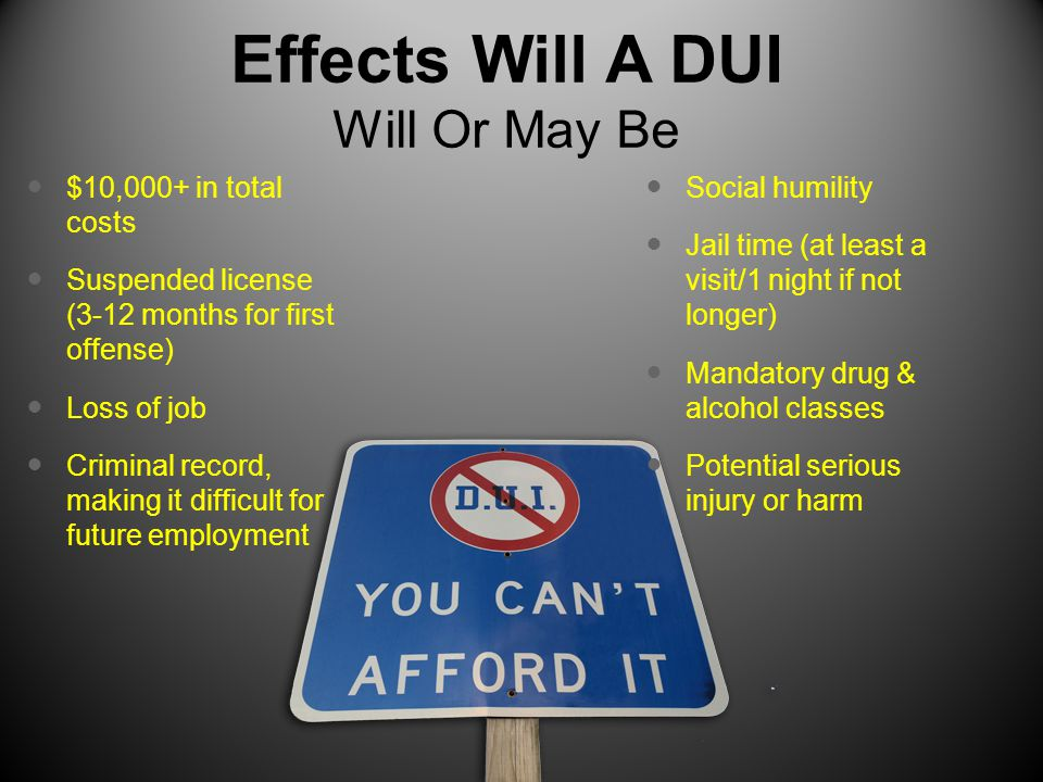 Effects Will A DUI Will Or May Be $10,000+ in total costs Suspended license (3-12 months for first offense) Loss of job Criminal record, making it difficult for future employment Social humility Jail time (at least a visit/1 night if not longer) Mandatory drug & alcohol classes Potential serious injury or harm