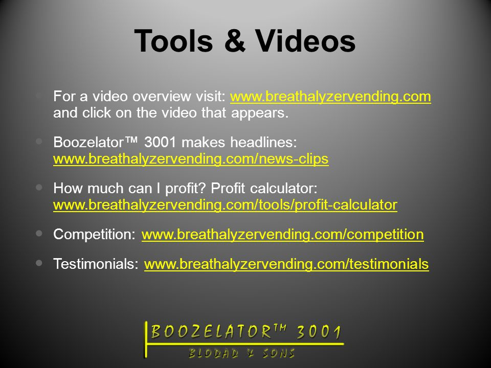 Tools & Videos For a video overview visit: www.breathalyzervending.com and click on the video that appears.www.breathalyzervending.com Boozelator™ 3001 makes headlines: www.breathalyzervending.com/news-clips www.breathalyzervending.com/news-clips How much can I profit.