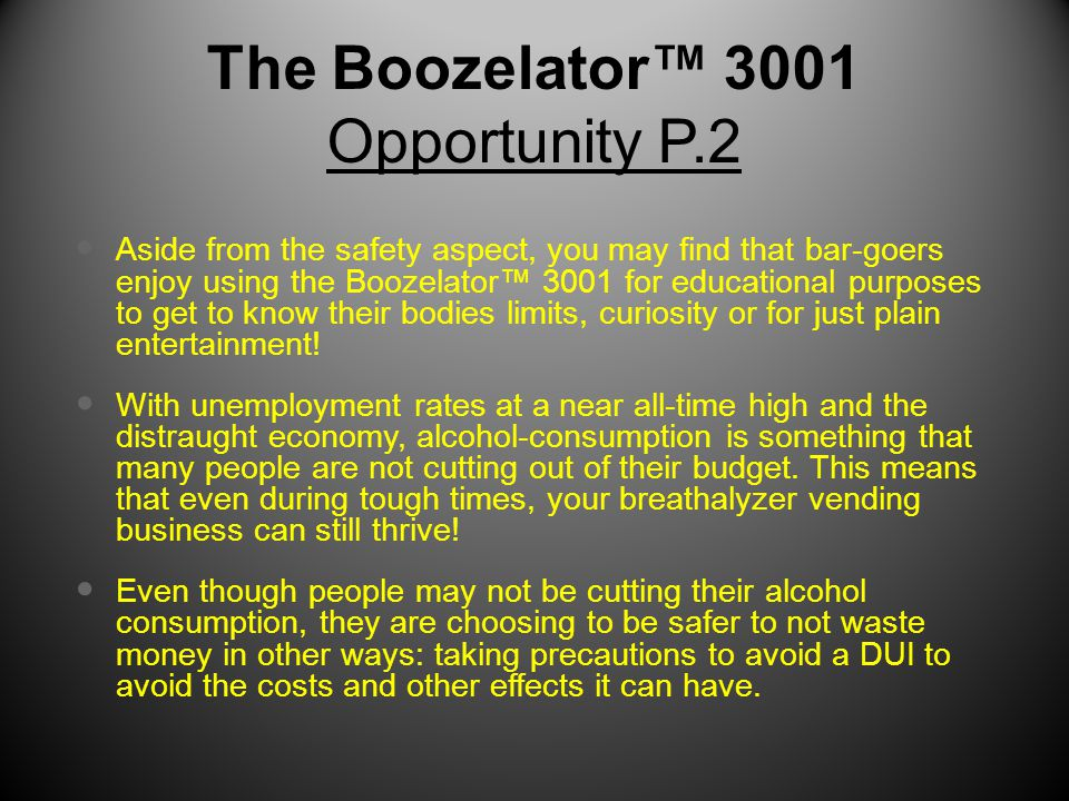 The Boozelator™ 3001 Opportunity P.2 Aside from the safety aspect, you may find that bar-goers enjoy using the Boozelator™ 3001 for educational purposes to get to know their bodies limits, curiosity or for just plain entertainment.