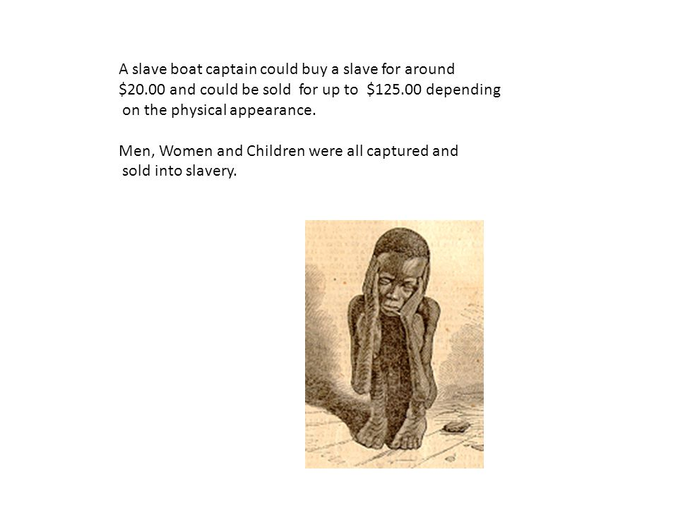A slave boat captain could buy a slave for around $20.00 and could be sold for up to $125.00 depending on the physical appearance.