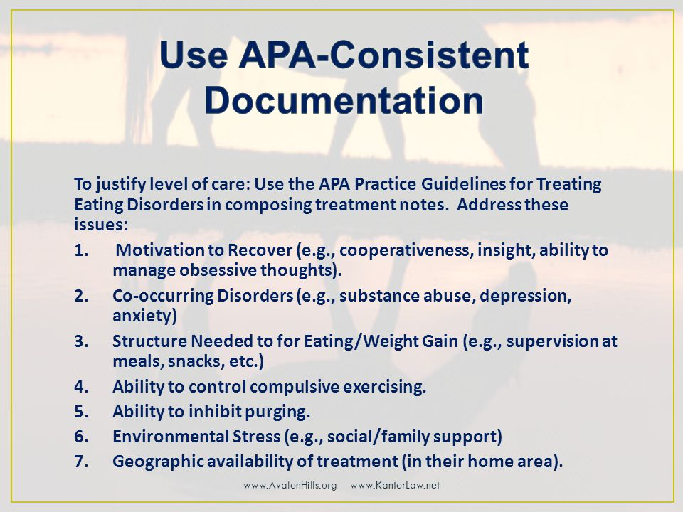To justify level of care: Use the APA Practice Guidelines for Treating Eating Disorders in composing treatment notes.
