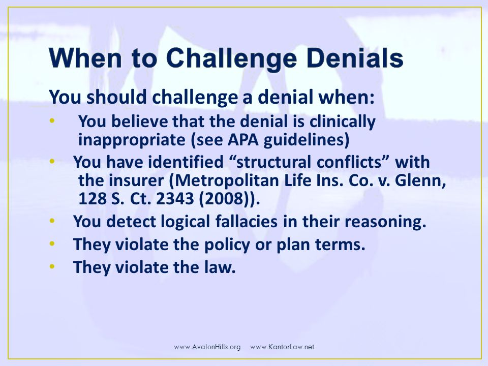You should challenge a denial when: You believe that the denial is clinically inappropriate (see APA guidelines) You have identified structural conflicts with the insurer (Metropolitan Life Ins.