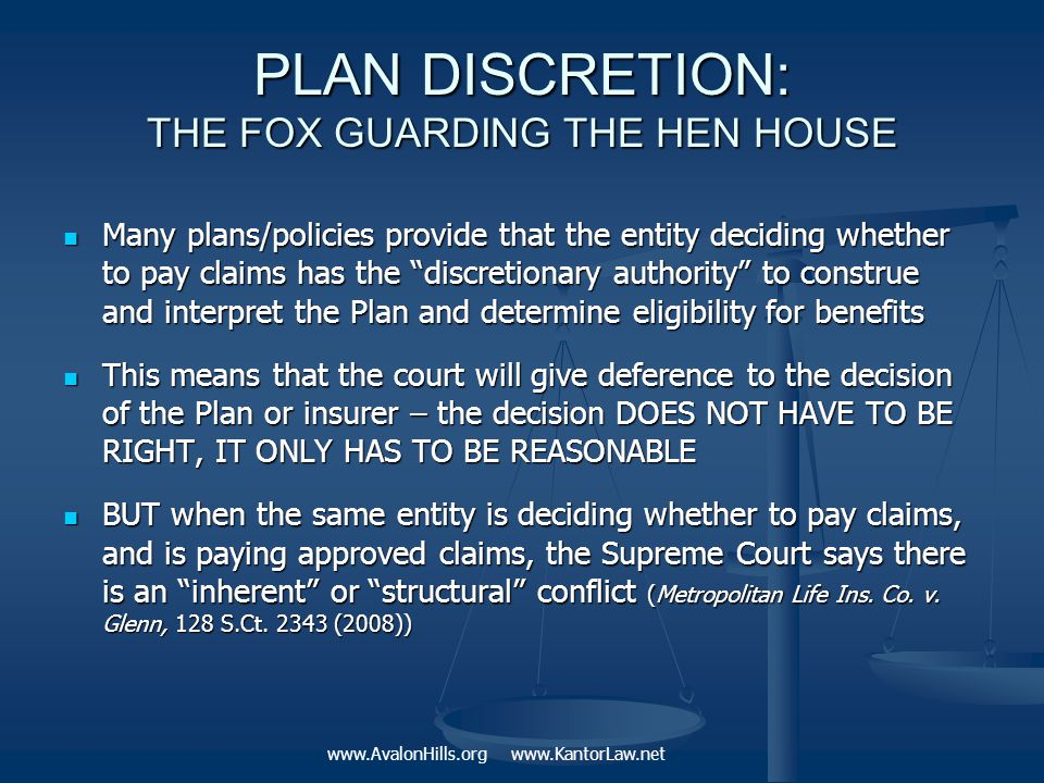 PLAN DISCRETION: THE FOX GUARDING THE HEN HOUSE Many plans/policies provide that the entity deciding whether to pay claims has the discretionary authority to construe and interpret the Plan and determine eligibility for benefits Many plans/policies provide that the entity deciding whether to pay claims has the discretionary authority to construe and interpret the Plan and determine eligibility for benefits This means that the court will give deference to the decision of the Plan or insurer – the decision DOES NOT HAVE TO BE RIGHT, IT ONLY HAS TO BE REASONABLE This means that the court will give deference to the decision of the Plan or insurer – the decision DOES NOT HAVE TO BE RIGHT, IT ONLY HAS TO BE REASONABLE BUT when the same entity is deciding whether to pay claims, and is paying approved claims, the Supreme Court says there is an inherent or structural conflict (Metropolitan Life Ins.
