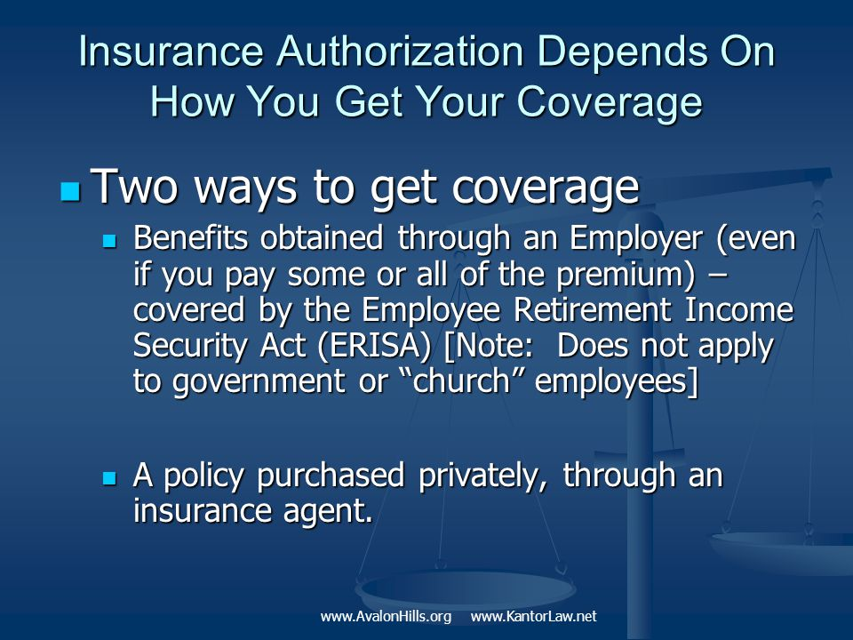 Insurance Authorization Depends On How You Get Your Coverage Two ways to get coverage Two ways to get coverage Benefits obtained through an Employer (even if you pay some or all of the premium) – covered by the Employee Retirement Income Security Act (ERISA) [Note: Does not apply to government or church employees] Benefits obtained through an Employer (even if you pay some or all of the premium) – covered by the Employee Retirement Income Security Act (ERISA) [Note: Does not apply to government or church employees] A policy purchased privately, through an insurance agent.