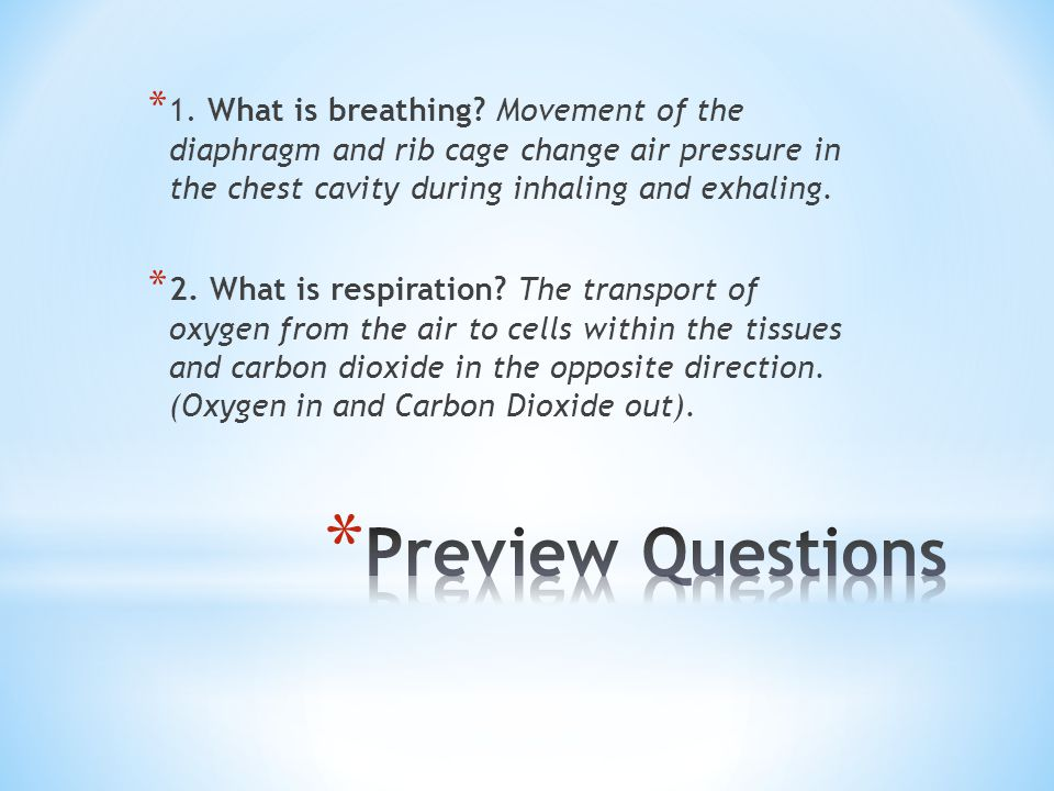 * 1. What is breathing? Movement of the diaphragm and rib cage change air pressure in the chest cavity during inhaling and exhaling. * 2. What is resp