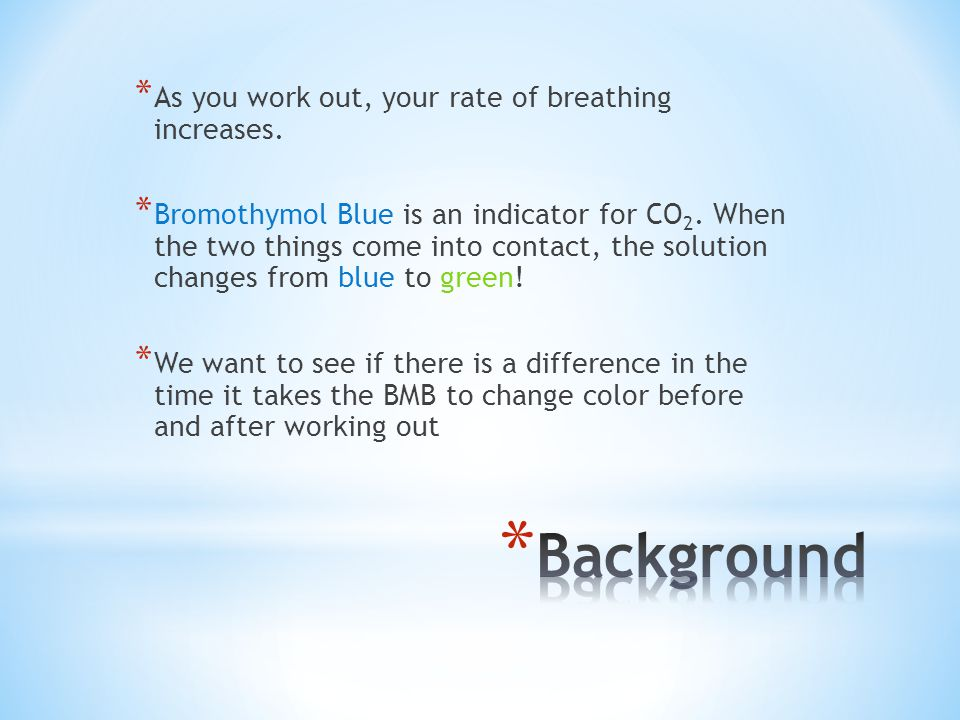 * As you work out, your rate of breathing increases. * Bromothymol Blue is an indicator for CO 2. When the two things come into contact, the solution