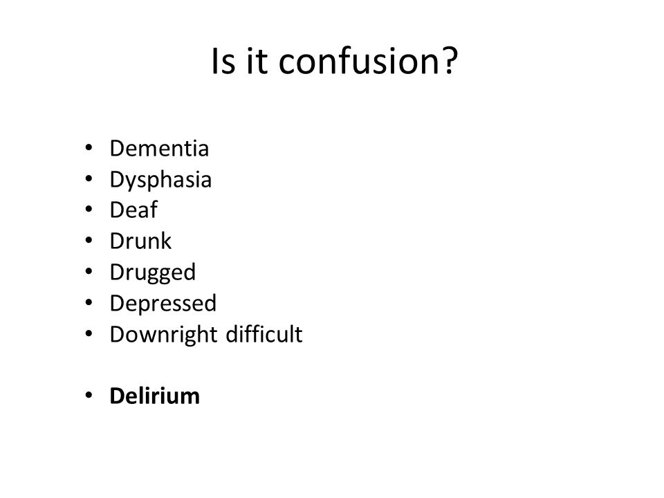 Is it confusion Dementia Dysphasia Deaf Drunk Drugged Depressed Downright difficult Delirium