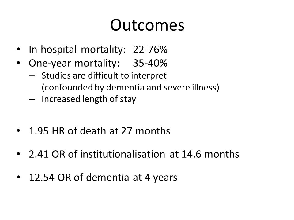 Outcomes In-hospital mortality:22-76% One-year mortality:35-40% – Studies are difficult to interpret (confounded by dementia and severe illness) – Increased length of stay 1.95 HR of death at 27 months 2.41 OR of institutionalisation at 14.6 months 12.54 OR of dementia at 4 years