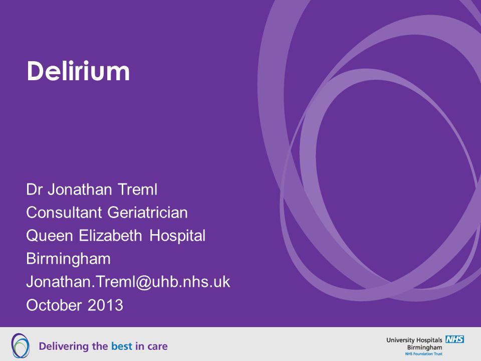 Delirium Dr Jonathan Treml Consultant Geriatrician Queen Elizabeth Hospital Birmingham Jonathan.Treml@uhb.nhs.uk October 2013