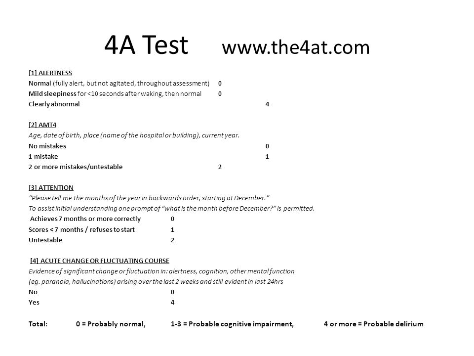 4A Test www.the4at.com [1] ALERTNESS Normal (fully alert, but not agitated, throughout assessment) 0 Mild sleepiness for <10 seconds after waking, then normal0 Clearly abnormal4 [2] AMT4 Age, date of birth, place (name of the hospital or building), current year.