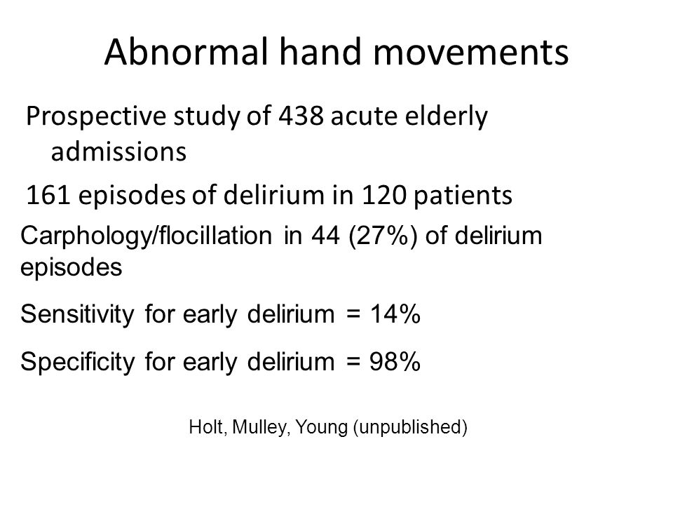 Abnormal hand movements Prospective study of 438 acute elderly admissions 161 episodes of delirium in 120 patients Carphology/flocillation in 44 (27%) of delirium episodes Sensitivity for early delirium = 14% Specificity for early delirium = 98% Holt, Mulley, Young (unpublished)