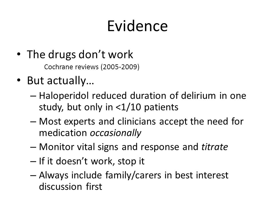 Evidence The drugs don't work Cochrane reviews (2005-2009) But actually… – Haloperidol reduced duration of delirium in one study, but only in <1/10 patients – Most experts and clinicians accept the need for medication occasionally – Monitor vital signs and response and titrate – If it doesn't work, stop it – Always include family/carers in best interest discussion first