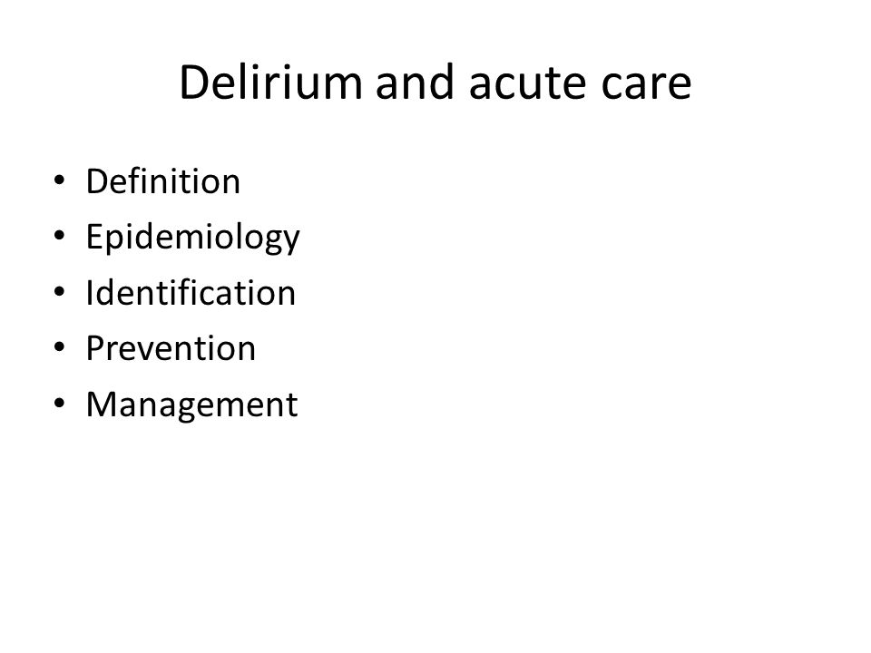 Delirium and acute care Definition Epidemiology Identification Prevention Management
