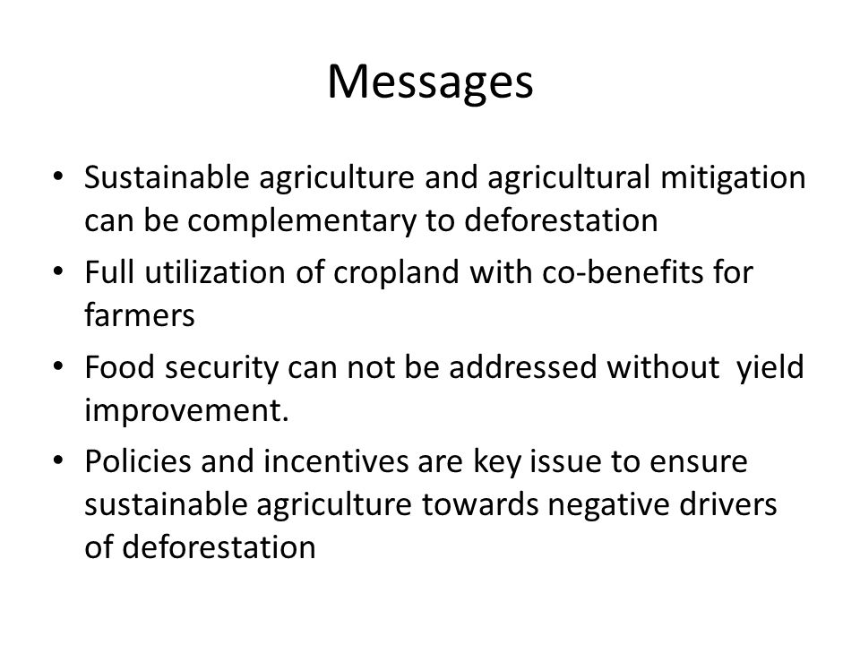 Messages Sustainable agriculture and agricultural mitigation can be complementary to deforestation Full utilization of cropland with co-benefits for farmers Food security can not be addressed without yield improvement.