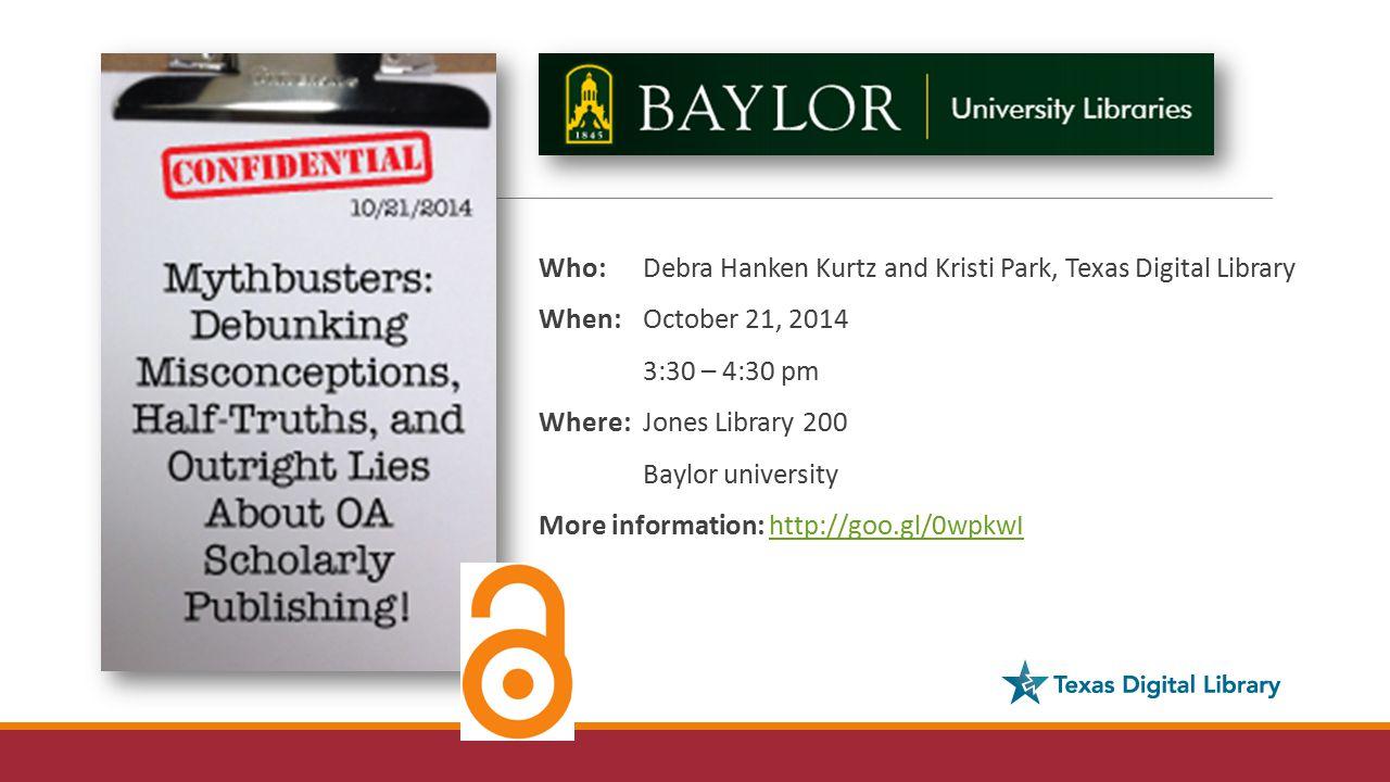 Who: Debra Hanken Kurtz and Kristi Park, Texas Digital Library When: October 21, 2014 3:30 – 4:30 pm Where: Jones Library 200 Baylor university More information: http://goo.gl/0wpkwIhttp://goo.gl/0wpkwI