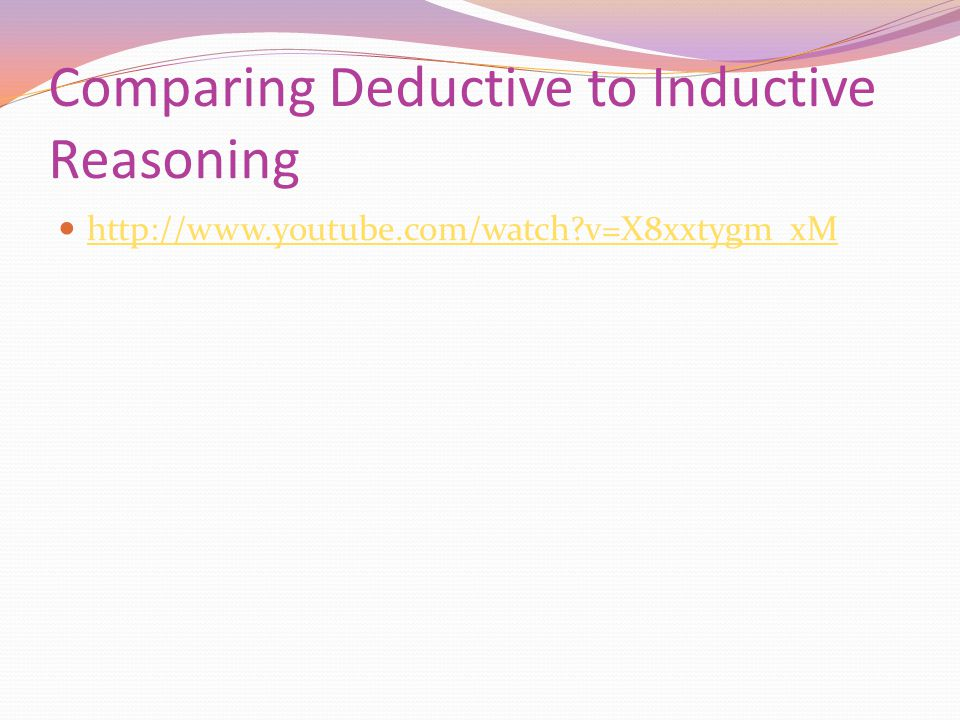 Comparing Deductive to Inductive Reasoning http://www.youtube.com/watch v=X8xxtygm_xM