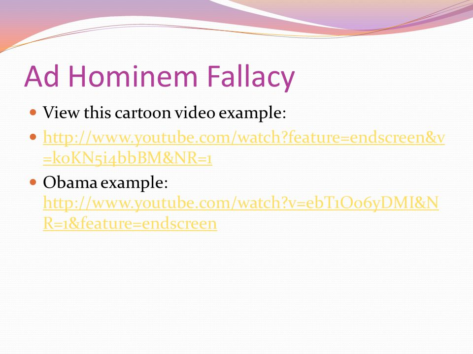 Ad Hominem Fallacy View this cartoon video example: http://www.youtube.com/watch feature=endscreen&v =koKN5i4bbBM&NR=1 http://www.youtube.com/watch feature=endscreen&v =koKN5i4bbBM&NR=1 Obama example: http://www.youtube.com/watch v=ebT1Oo6yDMI&N R=1&feature=endscreen http://www.youtube.com/watch v=ebT1Oo6yDMI&N R=1&feature=endscreen