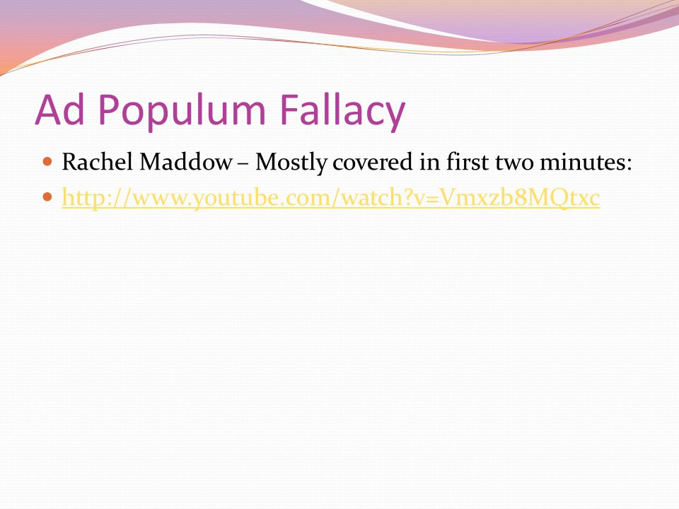 Ad Populum Fallacy Rachel Maddow – Mostly covered in first two minutes: http://www.youtube.com/watch v=Vmxzb8MQtxc