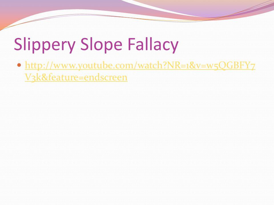 Slippery Slope Fallacy http://www.youtube.com/watch NR=1&v=w5QGBFY7 V3k&feature=endscreen http://www.youtube.com/watch NR=1&v=w5QGBFY7 V3k&feature=endscreen