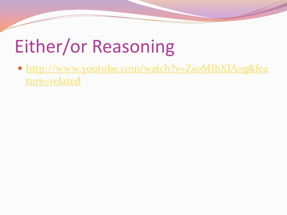 Either/or Reasoning http://www.youtube.com/watch?v=ZsoMIbXfA0g&fea ture=related http://www.youtube.com/watch?v=ZsoMIbXfA0g&fea ture=related