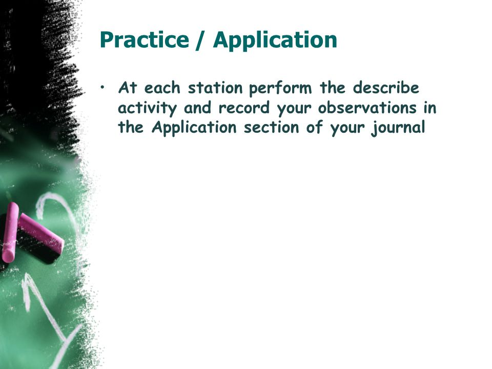 Practice / Application At each station perform the describe activity and record your observations in the Application section of your journal