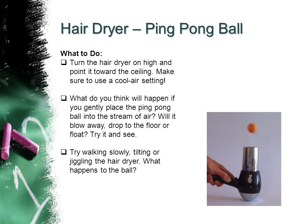 Hair Dryer – Ping Pong Ball What to Do:  Turn the hair dryer on high and point it toward the ceiling.