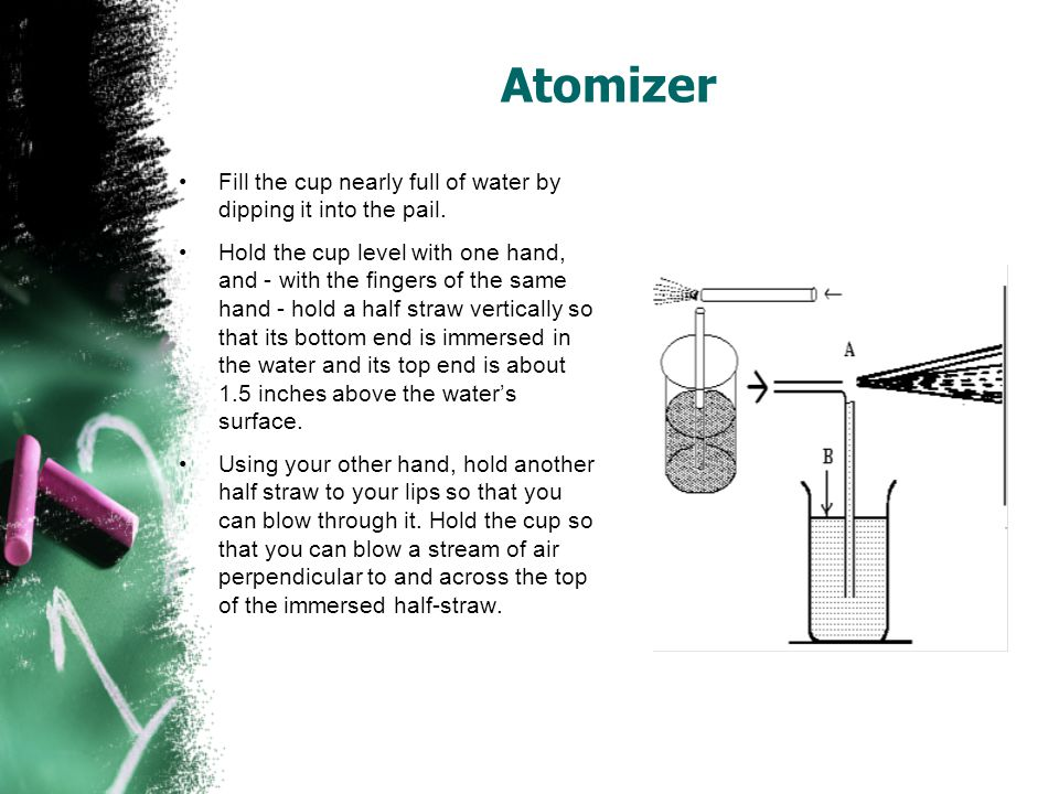 Atomizer Fill the cup nearly full of water by dipping it into the pail.