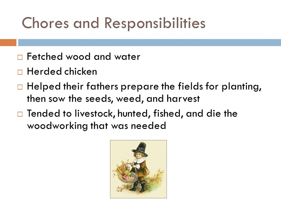 Chores and Responsibilities  Fetched wood and water  Herded chicken  Helped their fathers prepare the fields for planting, then sow the seeds, weed, and harvest  Tended to livestock, hunted, fished, and die the woodworking that was needed