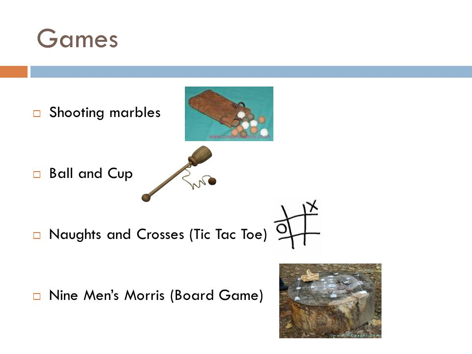 Games  Shooting marbles  Ball and Cup  Naughts and Crosses (Tic Tac Toe)  Nine Men's Morris (Board Game)
