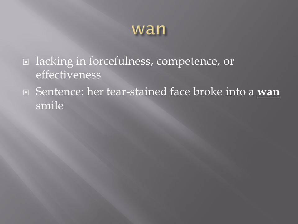  lacking in forcefulness, competence, or effectiveness  Sentence: her tear-stained face broke into a wan smile