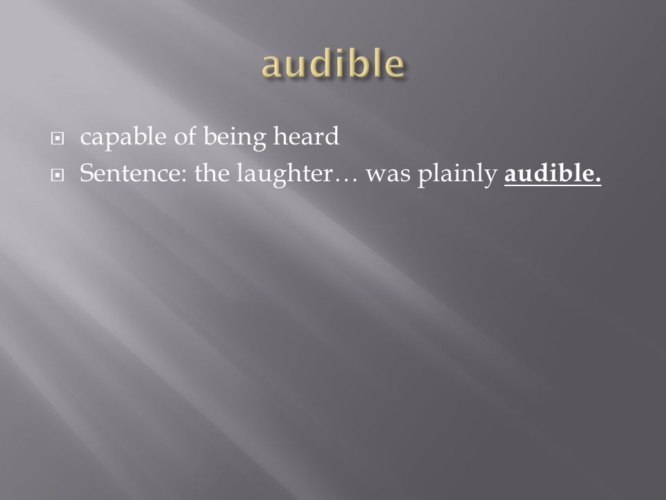  capable of being heard  Sentence: the laughter… was plainly audible.