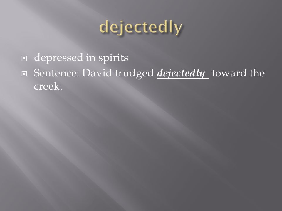  depressed in spirits  Sentence: David trudged dejectedly toward the creek.
