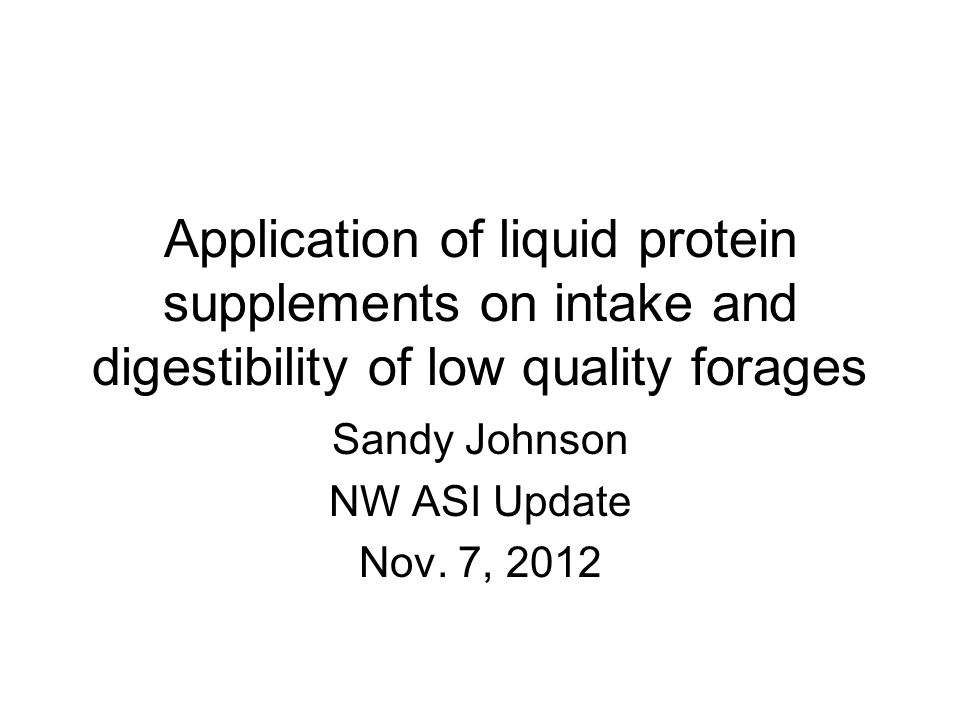 Application of liquid protein supplements on intake and digestibility of low quality forages Sandy Johnson NW ASI Update Nov. 7, 2012