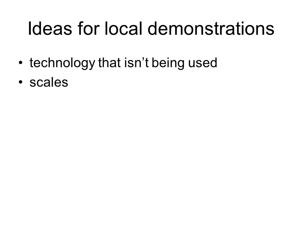 Ideas for local demonstrations technology that isn't being used scales