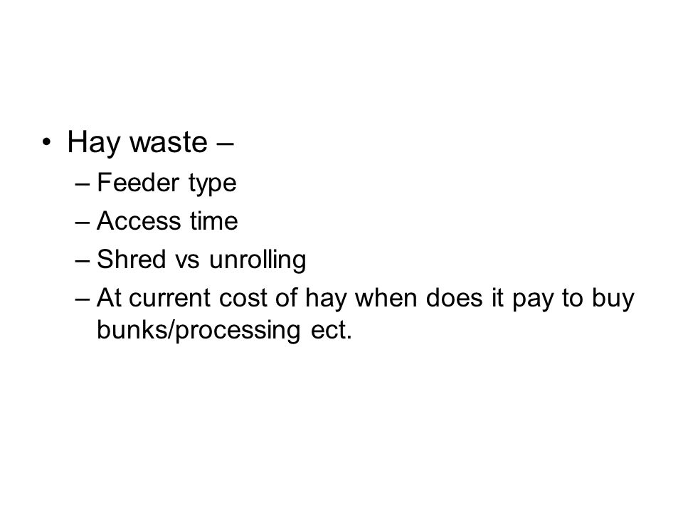 Hay waste – –Feeder type –Access time –Shred vs unrolling –At current cost of hay when does it pay to buy bunks/processing ect.
