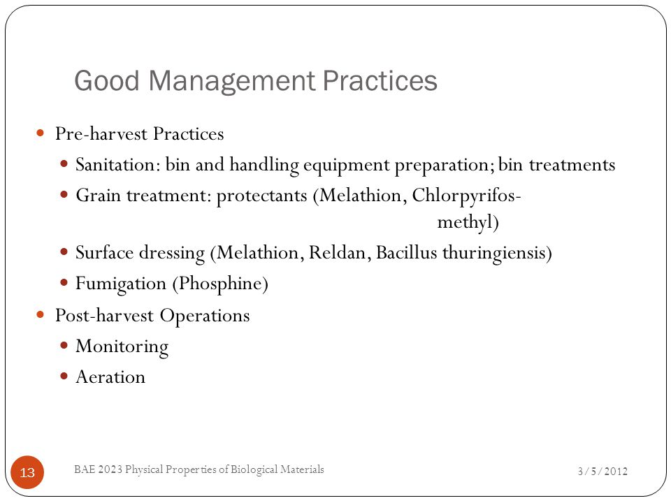 Good Management Practices 3/5/2012 BAE 2023 Physical Properties of Biological Materials 13 Pre-harvest Practices Sanitation: bin and handling equipment preparation; bin treatments Grain treatment: protectants (Melathion, Chlorpyrifos- methyl) Surface dressing (Melathion, Reldan, Bacillus thuringiensis) Fumigation (Phosphine) Post-harvest Operations Monitoring Aeration