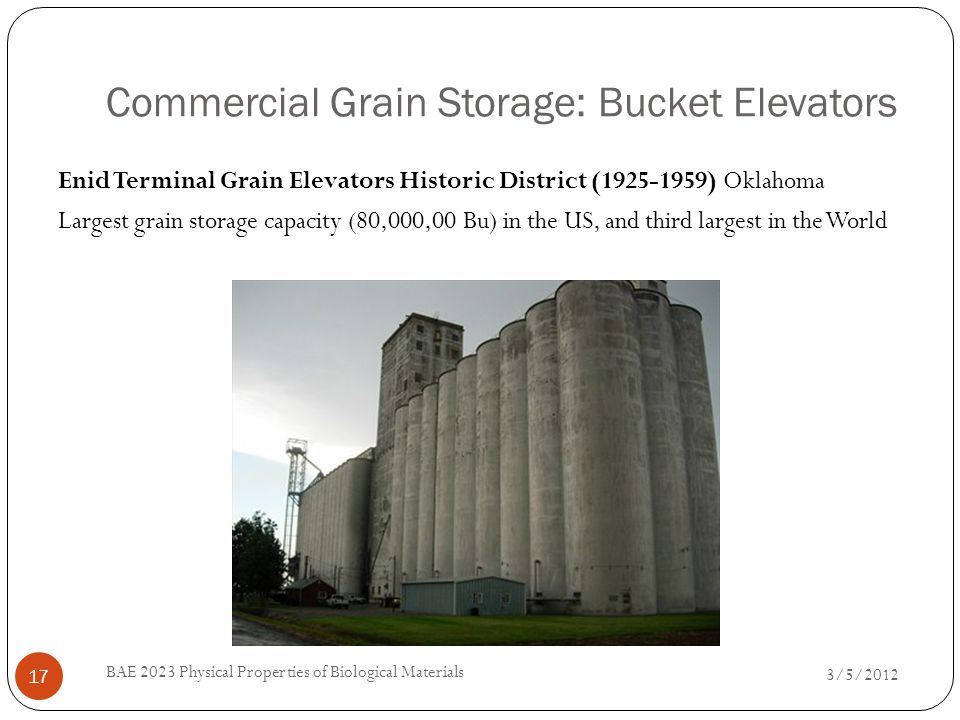 Commercial Grain Storage: Bucket Elevators 3/5/2012 BAE 2023 Physical Properties of Biological Materials 17 Enid Terminal Grain Elevators Historic District (1925-1959) Oklahoma Largest grain storage capacity (80,000,00 Bu) in the US, and third largest in the World