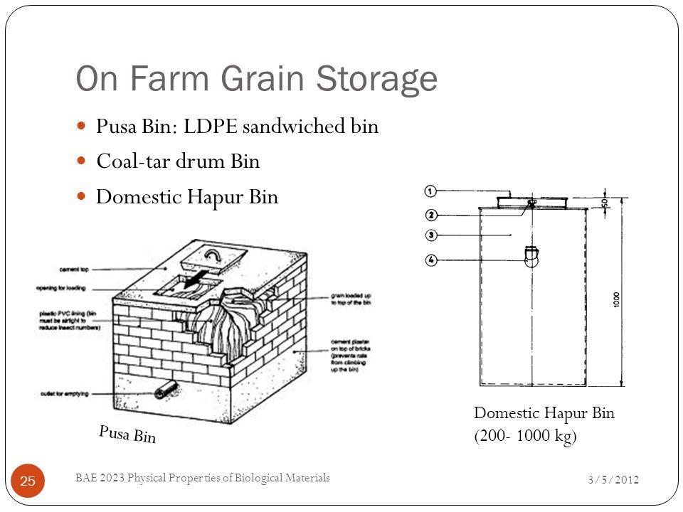 On Farm Grain Storage 3/5/2012 BAE 2023 Physical Properties of Biological Materials 25 Pusa Bin: LDPE sandwiched bin Coal-tar drum Bin Domestic Hapur Bin Pusa Bin Domestic Hapur Bin (200- 1000 kg)