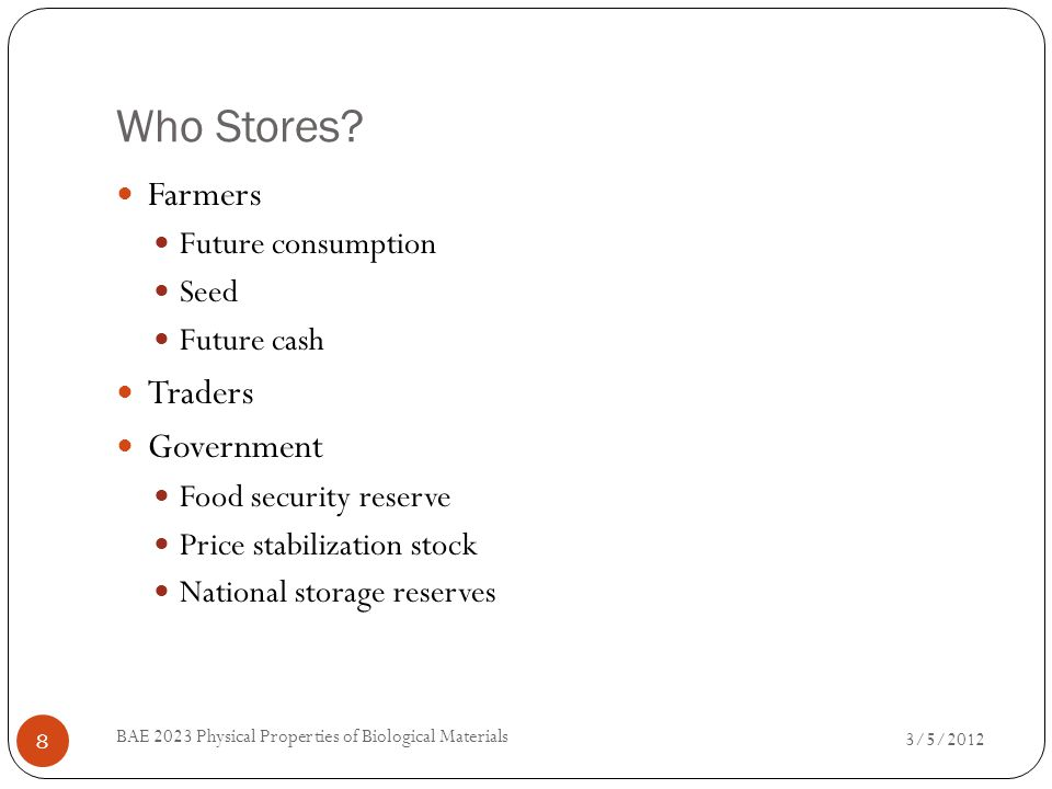 Who Stores? 3/5/2012 BAE 2023 Physical Properties of Biological Materials 8 Farmers Future consumption Seed Future cash Traders Government Food securi