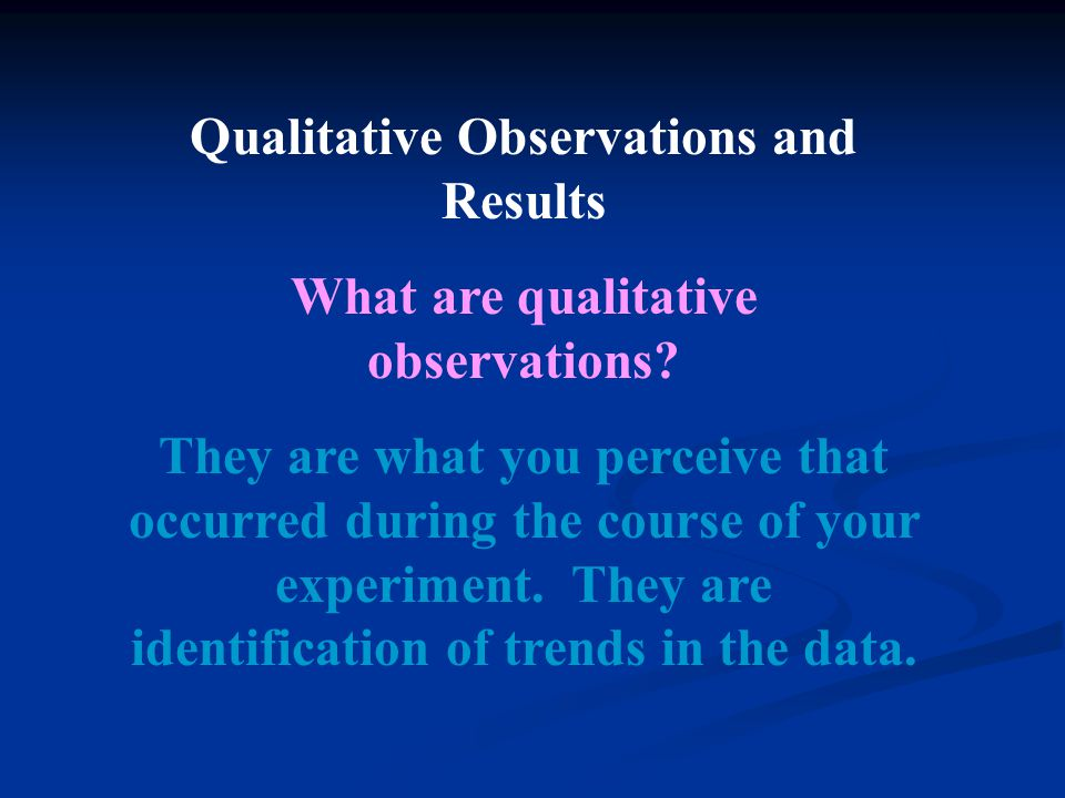 Qualitative Observations and Results What are qualitative observations? They are what you perceive that occurred during the course of your experiment.