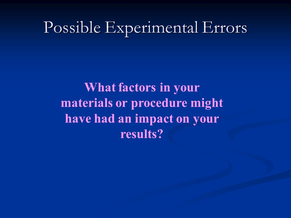 Possible Experimental Errors What factors in your materials or procedure might have had an impact on your results?