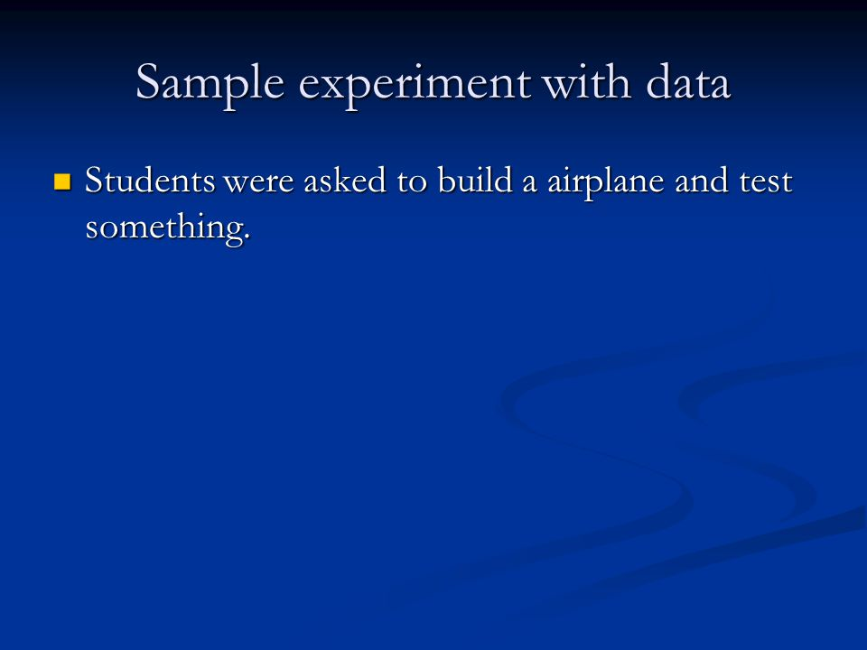 Sample experiment with data Students were asked to build a airplane and test something. Students were asked to build a airplane and test something.