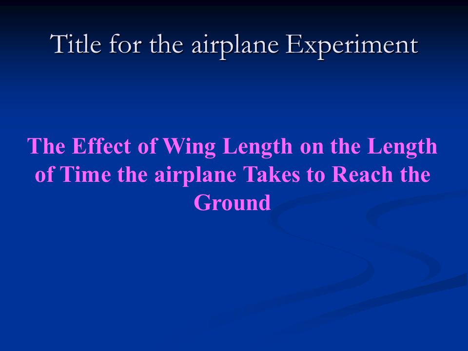 Title for the airplane Experiment The Effect of Wing Length on the Length of Time the airplane Takes to Reach the Ground