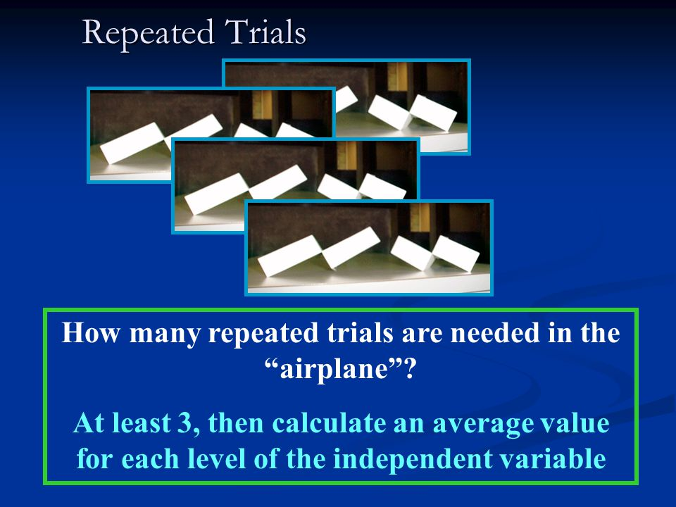 "Repeated Trials How many repeated trials are needed in the ""airplane""? At least 3, then calculate an average value for each level of the independent v"
