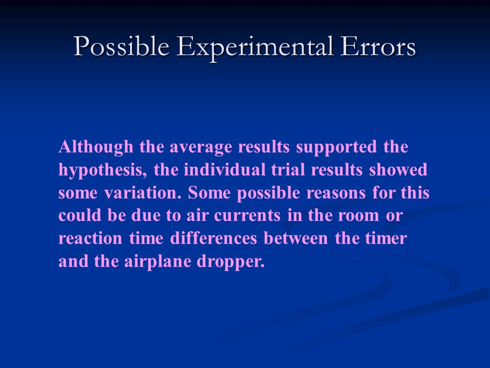 Possible Experimental Errors Although the average results supported the hypothesis, the individual trial results showed some variation. Some possible