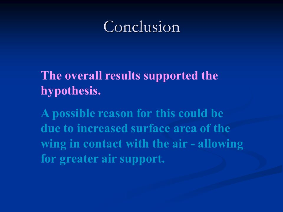Conclusion The overall results supported the hypothesis. A possible reason for this could be due to increased surface area of the wing in contact with