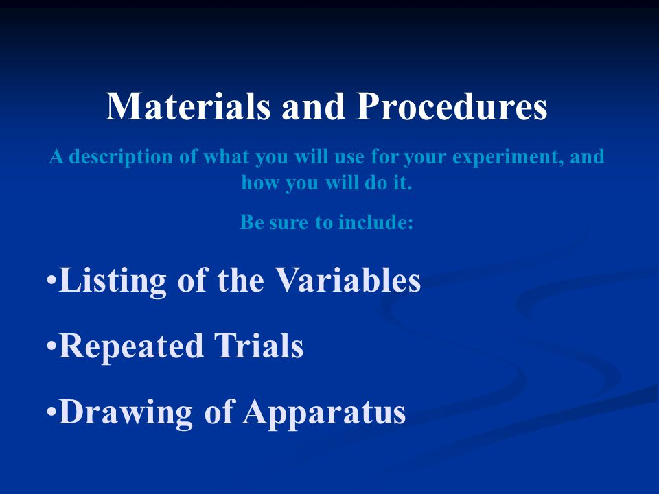 Materials and Procedures A description of what you will use for your experiment, and how you will do it. Be sure to include: Listing of the Variables
