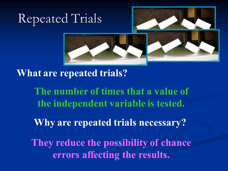Repeated Trials What are repeated trials? The number of times that a value of the independent variable is tested. Why are repeated trials necessary? T
