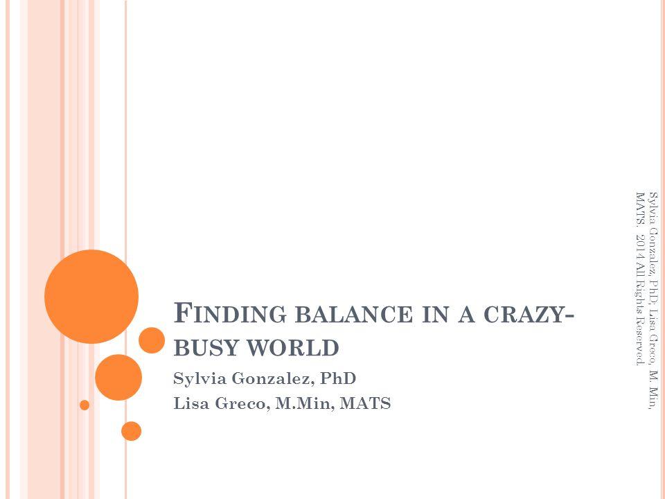 F INDING BALANCE IN A CRAZY - BUSY WORLD Sylvia Gonzalez, PhD Lisa Greco, M.Min, MATS Sylvia Gonzalez, PhD; Lisa Greco, M. Min, MATS. 2014 All Rights